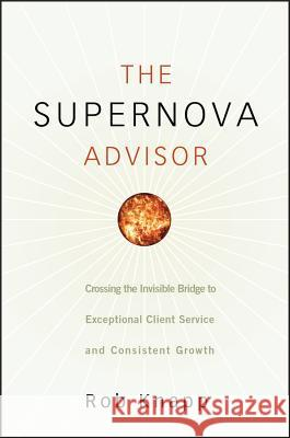 The Supernova Advisor : Crossing the Invisible Bridge to Exceptional Client Service and Consistent Growth Robert D. Knapp Rob Knapp 9780470249277