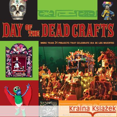 Day of the Dead Crafts: More Than 24 Projects That Celebrate Dia de Los Muertos Kerry Arquette Andrea Zocchi Jerry Vigil 9780470258293