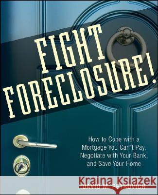 Fight Foreclosure!: How to Cope with a Mortgage You Can't Pay, Negotiate with Your Bank, and Save Your Home David Petrovich 9780470267646