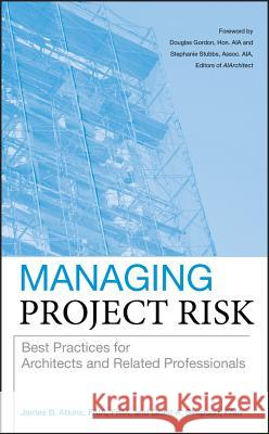 Managing Project Risk : Best Practices for Architects and Related Professionals James Atkins Grant Simpson 9780470273814