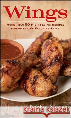 Wings: More Than 50 High-Flying Recipes for America's Favorite Snack Debbie Moose 9780470283479