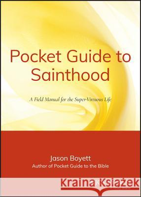 Pocket Guide to Sainthood: The Field Manual for the Super-Virtuous Life Jason Boyett 9780470373101