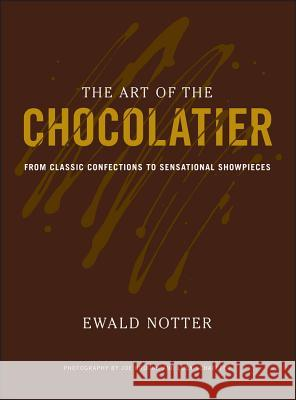 The Art of the Chocolatier : From Classic Confections to Sensational Showpieces Ewald Notter 9780470398845