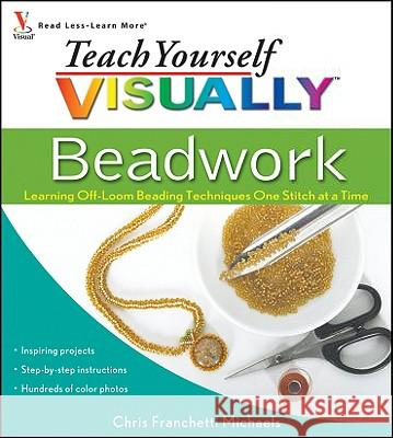 Teach Yourself Visually Beadwork: Learning Off-Loom Beading Techniques One Stitch at a Time Chris Franchetti Michaels 9780470454664