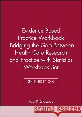 Evidence Based Practice Workbook Bridging the Gap Between Health Care Research and Practice 2E with Statistics Workbook Set Paul Glasziou Chris De Janet Salisbury 9780470471715