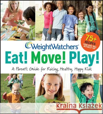 Weight Watchers Eat! Move! Play!: A Parent's Guide for Raising Healthy, Happy Kids Weight Watchers 9780470474204