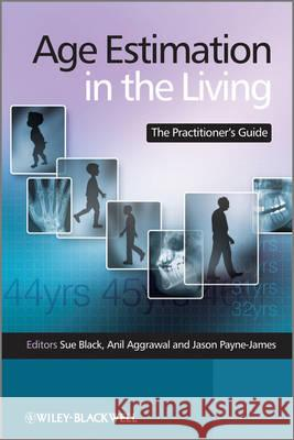 Age Estimation in the Living: The Practitioner's Guide Sue Black Anil Aggrawal Jason Payne–James 9780470519677