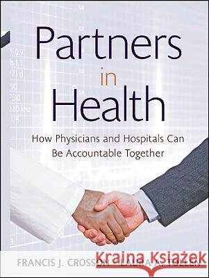 Partners in Health: How Physicians and Hospitals Can Be Accountable Together  Kaiser Permanente Institute for Health Policy Francis J. Crosson Laura A. Tollen 9780470550960