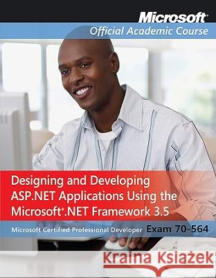 Designing and Developing ASP.Net Applications Using the Microsoft.Net Framework 3.5: Microsoft Certified Professional Developer Exam 70-564 [With Lab Moac (Microsoft Official Academic Course 9780470551400