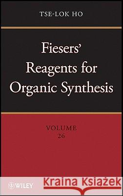 Fiesers' Reagents for Organic Synthesis, Volume 26 Tse-Lok Ho 9780470587713
