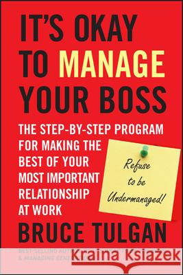 Its Okay to Manage Your Boss: The Step-By-Step Program for Making the Best of Your Most Important Relationship at Work Bruce Tulgan 9780470605301