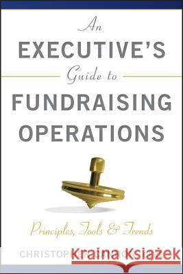 An Executive's Guide to Fundraising Operations : Principles, Tools & Trends Christopher M. Cannon   9780470610015