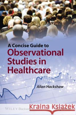 A Concise Guide to Observational Studies in Healthcare A Hackshaw   9780470658673