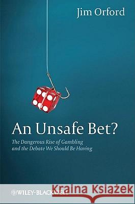 An Unsafe Bet? : The Dangerous Rise of Gambling and the Debate We Should Be Having  9780470661208