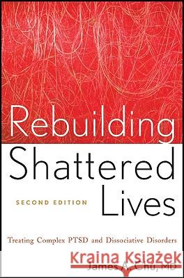 Rebuilding Shattered Lives : Treating Complex PTSD and Dissociative Disorders James A Chu 9780470768747