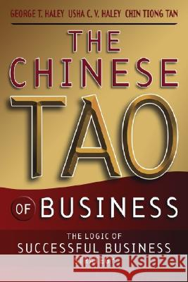 The Chinese Tao of Business: The Logic of Successful Business Strategy George T. Haley Usha C. V. Haley Chin Tiong Tan 9780470820599