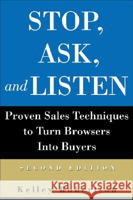 Stop, Ask, and Listen : Proven Sales Techniques to Turn Browsers Into Buyers Kelley Robertson 9780470833674