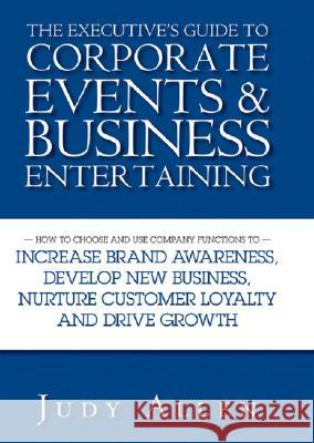 The Executive's Guide to Corporate Events and Business Entertaining : How to Choose and Use Corporate Functions to Increase Brand Awareness, Develop New Business, Nurture Customer Loyalty and Drive Gr Judy Allen 9780470838488
