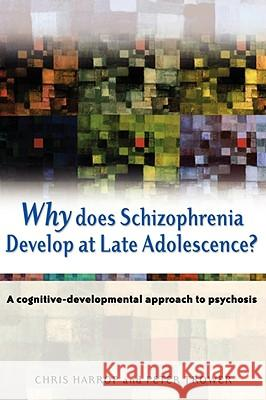Why Does Schizophrenia Develop at Late Adolescence?: A Cognitive-Developmental Approach to Psychosis Chris Harrop Peter Trower Peter Trower 9780470848777