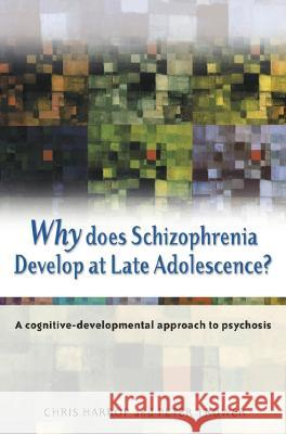Why Does Schizophrenia Develop at Late Adolescence? : A Cognitive-Developmental Approach to Psychosis Chris Harrop Peter Trower 9780470848784