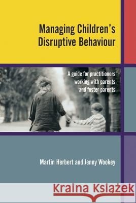 Managing Children's Disruptive Behaviour : A Guide for Practitioners Working with Parents and Foster Parents Martin Herbert Jenny Wookey 9780470849453