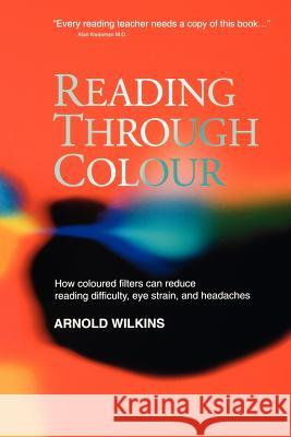 Reading Through Colour : How Coloured Filters Can Reduce Reading Difficulty, Eye Strain, and Headaches Arnold J. Wilkins Arnold Wilkins 9780470851166