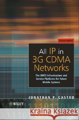 All IP in 3G CDMA Networks : The UMTS Infrastructure and Service Platforms for Future Mobile Systems Jonathan P. Castro Chichester 9780470853221