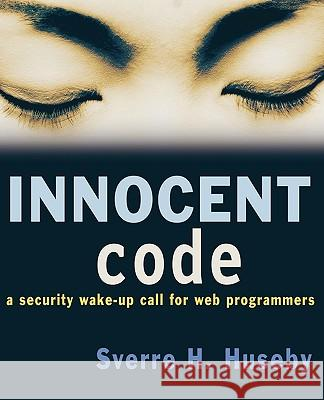 Innocent Code: A Security Wake-Up Call for Web Programmers Sverre H. Huseby 9780470857441