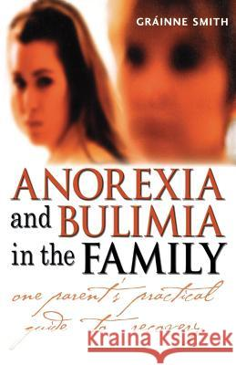Anorexia and Bulimia in the Family: One Parent's Practical Guide to Recovery Grainne Smith 9780470861615