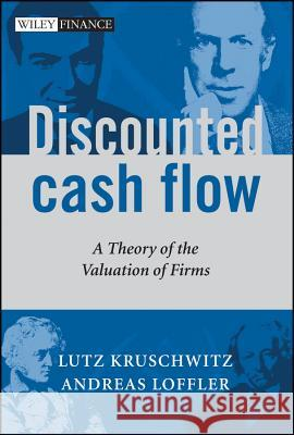 Discounted Cash Flow : A Theory of the Valuation of Firms Lutz Kruschwitz Andreas Loeffler 9780470870440