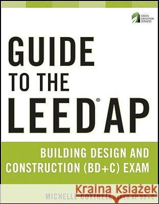 Guide to the LEED AP Building Design and Construction (BD&C) Exam Michelle Cottrell   9780470890424