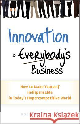 Innovation is Everybody's Business : How to Make Yourself Indispensable in Today's Hypercompetitive World Robert B. Tucker 9780470891742
