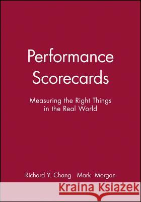 Performance Scorecards: Measuring the Right Things in the Real World Richard Y. Chang Mark Morgan  9780470910269