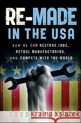 Re-Made in the USA: How We Can Restore Jobs, Retool Manufacturing, and Compete with the World Todd Lipscomb   9780470929926