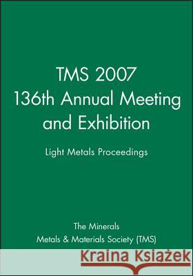 Tms 2007 136th Annual Meeting and Exhibition: Light Metals Proceedings The Minerals, Metals & Materials Society   9780470931622