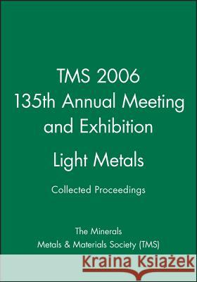 Tms 2006 135th Annual Meeting and Exhibition, Light Metals The Minerals, Metals & Materials Society   9780470931646