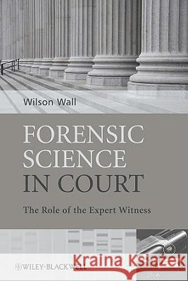 Forensic Science in Court : The Role of the Expert Witness W. J. Wall 9780470985762