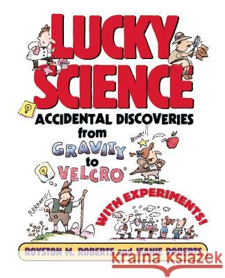Lucky Science: Accidental Discoveries from Gravity to Velcro, with Experiments Royston Roberts Jeanie Roberts 9780471009542