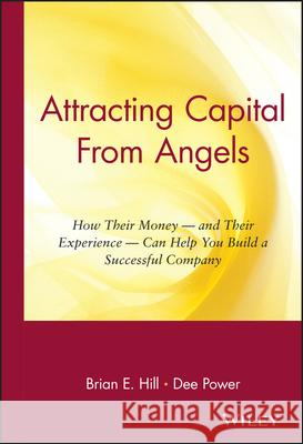 Attracting Capital from Angels: How Their Money-And Their Experience-Can Help You Build a Successful Company Brian E. Hill Dee Power Randy Haykin 9780471036203