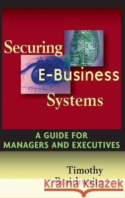 Securing E Business Systems: A Guide for Managers and Executives Timothy Braithwaite 9780471072980