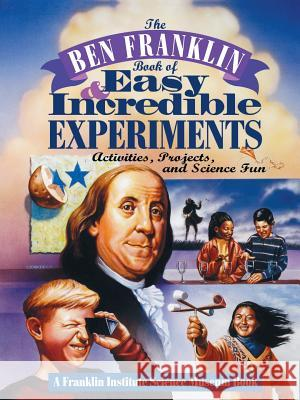 The Ben Franklin Book of Easy and Incredible Experiments: A Franklin Institute Science Museum Book Franklin Institute 9780471076384