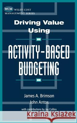 Driving Value Using Activity-Based Budgeting James A. Brimson John Antos John Antos 9780471086314