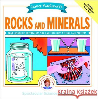 Janice Vancleave's Rocks and Minerals: Mind-Boggling Experiments You Can Turn Into Science Fair Projects Janice Pratt VanCleave Janice Van Cleave 9780471102694