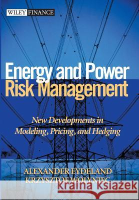 Energy and Power Risk Management : New Developments in Modeling, Pricing, and Hedging Alexander Eydeland Krzysztof Wolyniec Krzysztof Wolyniec 9780471104001