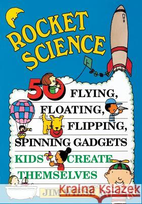 Rocket Science: 50 Flying, Floating, Flipping, Spinning Gadgets Kids Create Themselves Jim Wiese Tina Cash-Walsh 9780471113577