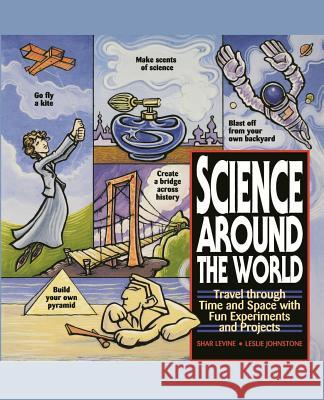 Science Around the World: Travel Through Time and Space with Fun Experiments and Projects Shar Levine Laurel Aiello Leslie Johnstone 9780471119166