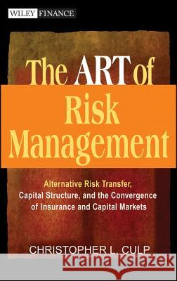 The Art of Risk Management: Alternative Risk Transfer, Capital Structure, and the Convergence of Insurance and Capital Markets Christopher L. Culp 9780471124955