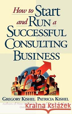 How to Start and Run a Successful Consulting Business Gregory F. Kishel Patricia Gunter Kishel 9780471125440