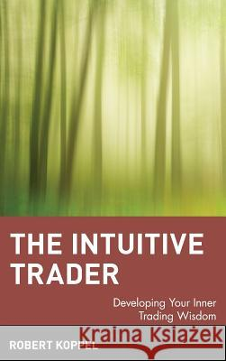 The Intuitive Trader: Developing Your Inner Trading Wisdom Robert Koppel 9780471130475