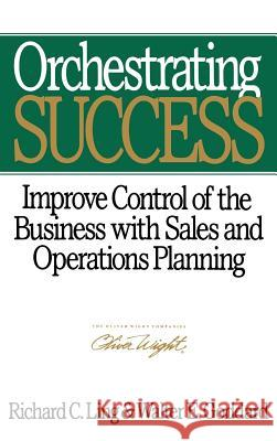 Orchestrating Success : Improve Control of the Business with Sales & Operations Planning Richard C. Ling Walter E. Goddard 9780471132271